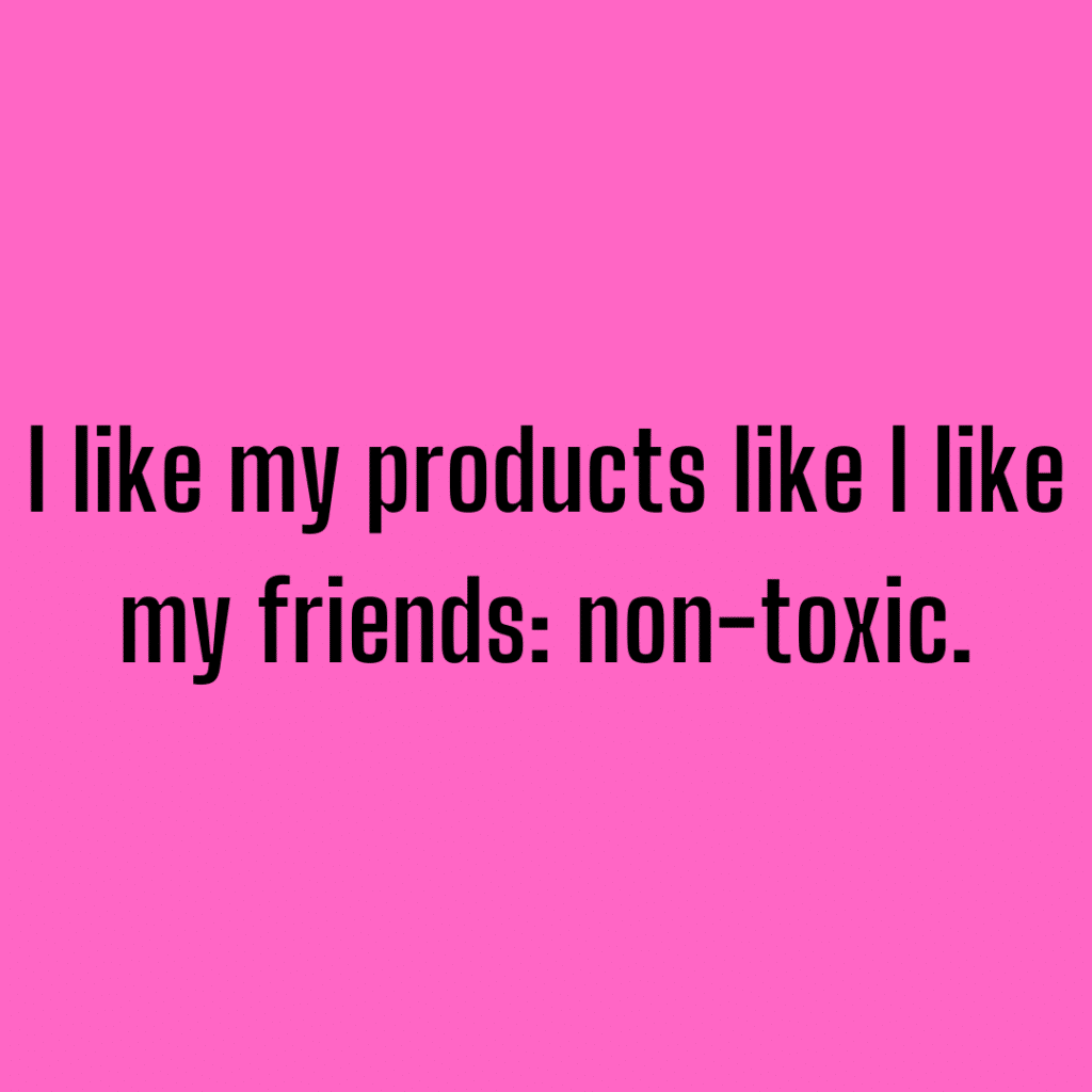 I like my products like I like my people: non-toxic. Funny skincare quotes.
