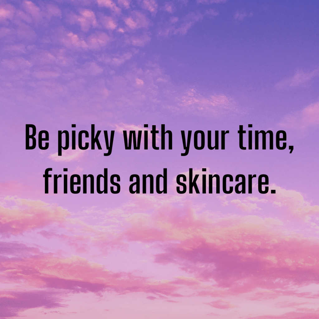 Be picky with your time, friends and skincare. Inspirational skincare quotes