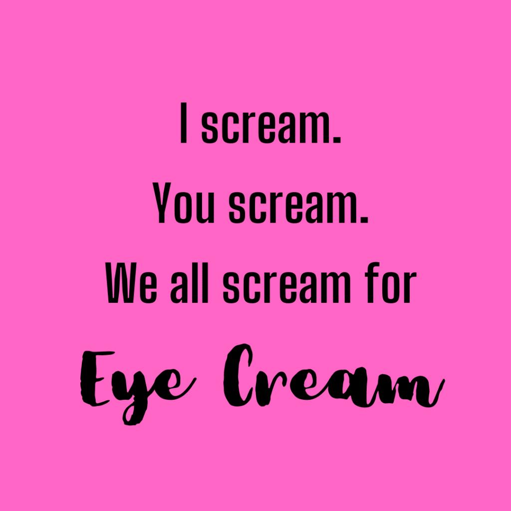 I scream. You scream. We all scream for eye cream. Funny skincare quotes