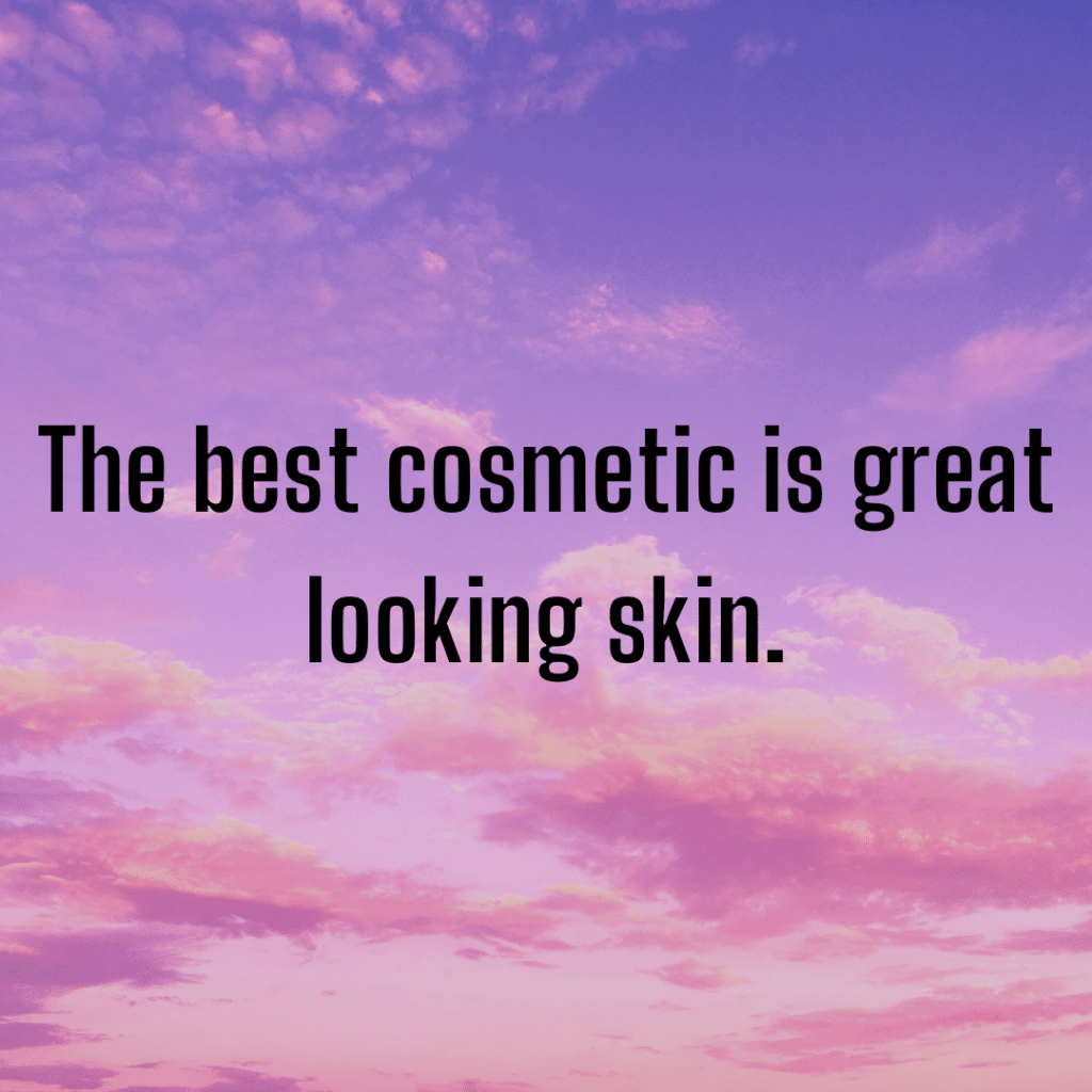 The best cosmetic is great looking skin. Inspirational skincare quotes.