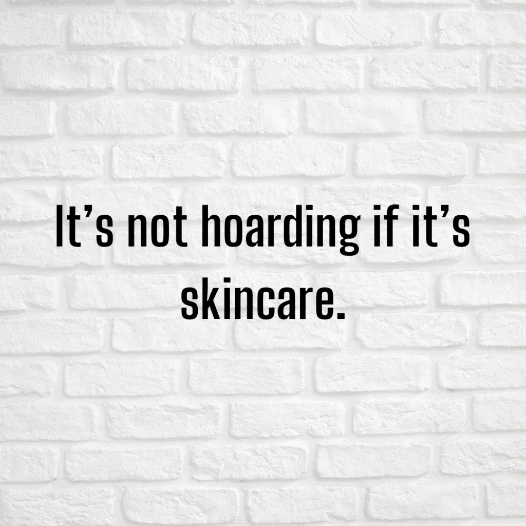 It's not hoarding if it's skincare. Funny skincare quotes.
