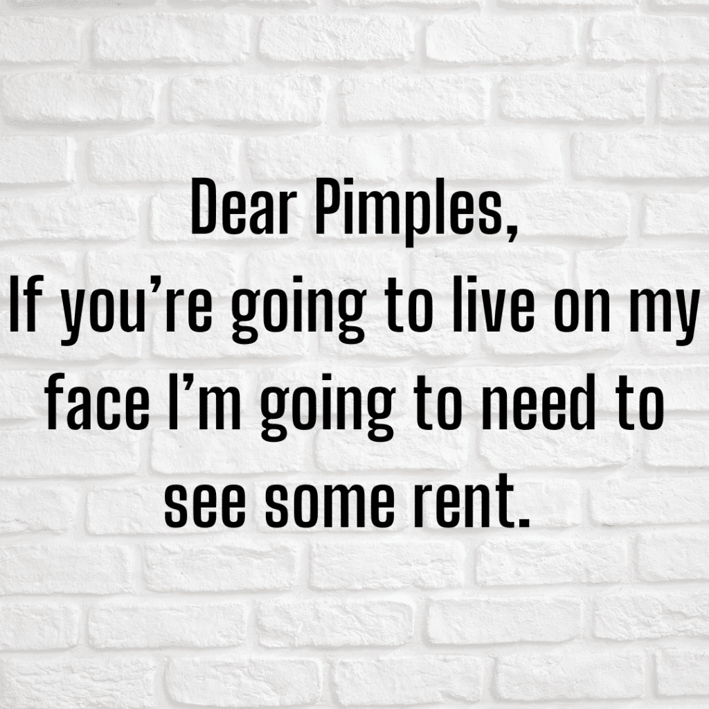 Dear Pimples, if you're going to live on my face I need to see some rent! Funny skincare sayings about acne.e