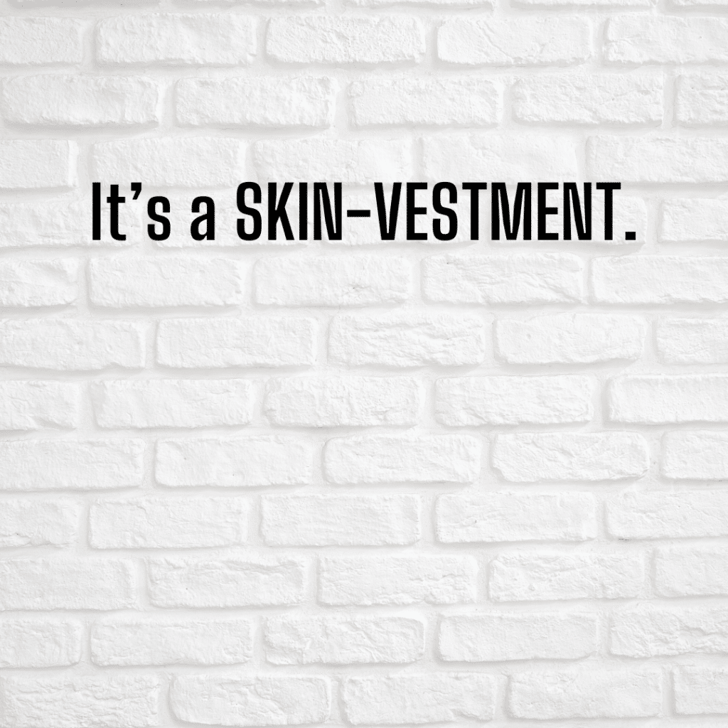 It's a SKIN-vestment. Funny skincare quotes.