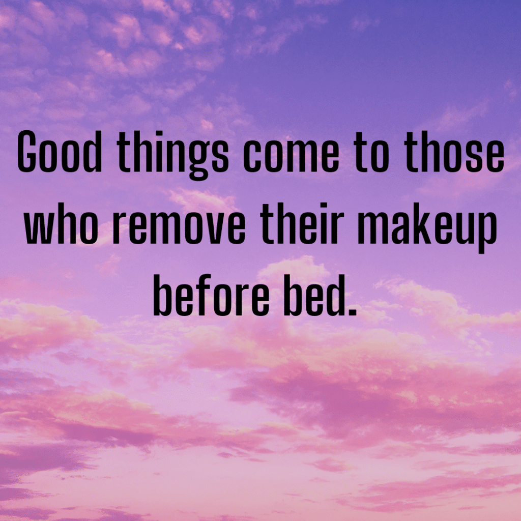 Good things come to those who remove their makeup before bed
