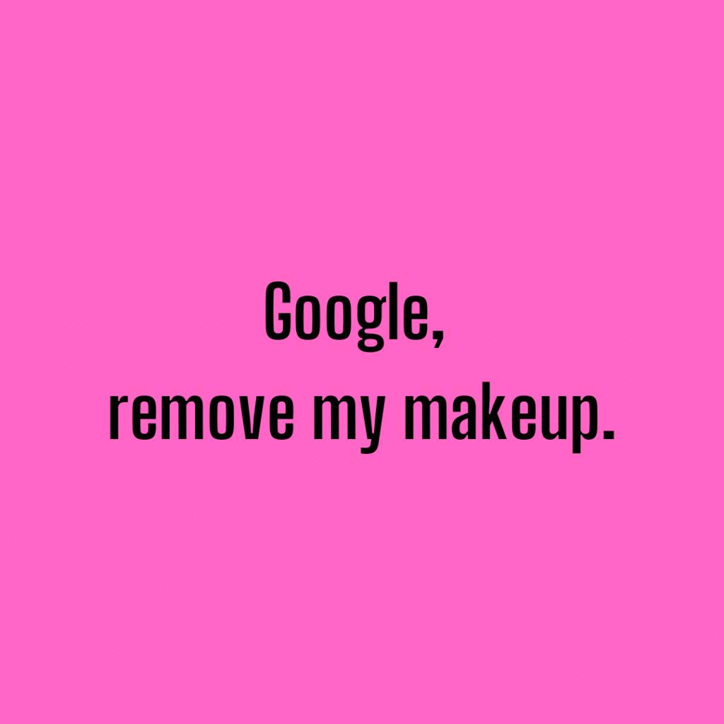 Google, remove my makeup. Funny skincare sayings.
