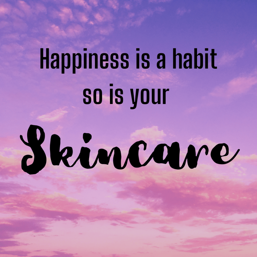 Happiness is a habit - so is your skincare. Inspirational skincare sayings