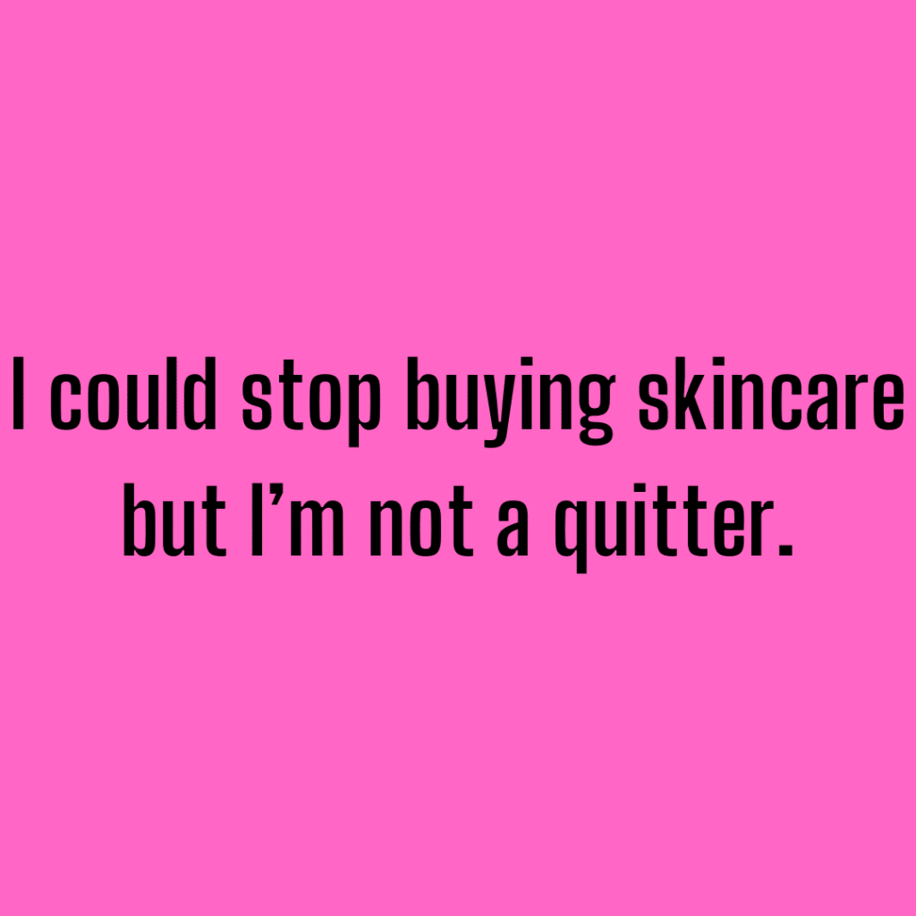 I could stop buying skincare but I'm not a quitter. Funny skincare sayings.