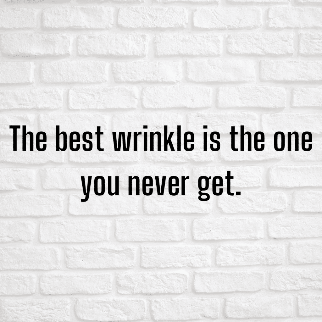The best wrinkle is the one you never get. Funny skincare quotes about wrinkles.