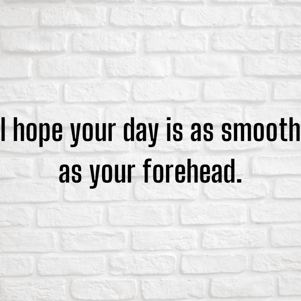 I hope your day is as smooth as your forehead. Funny skincare quotes.