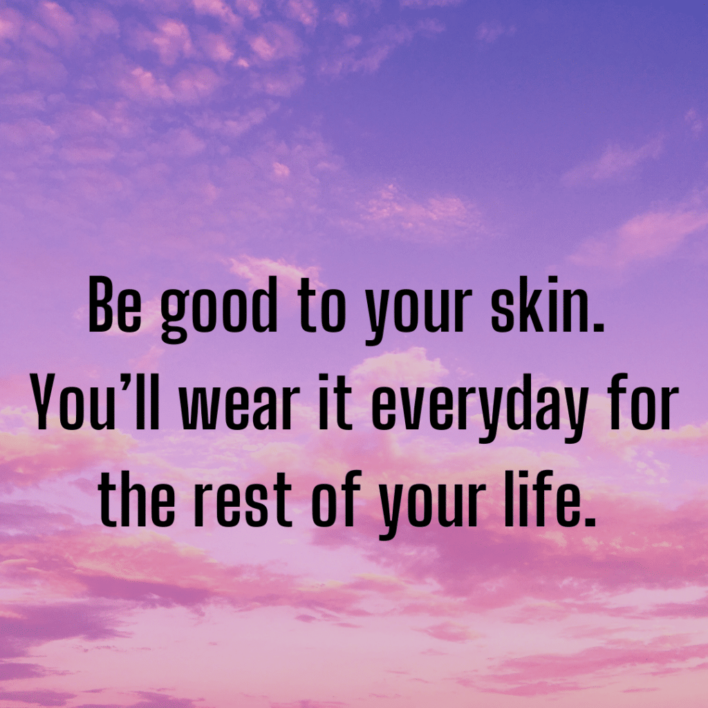 Be good to your skin. You'll wear it everyday for the rest of your life inspirational skincare sayings