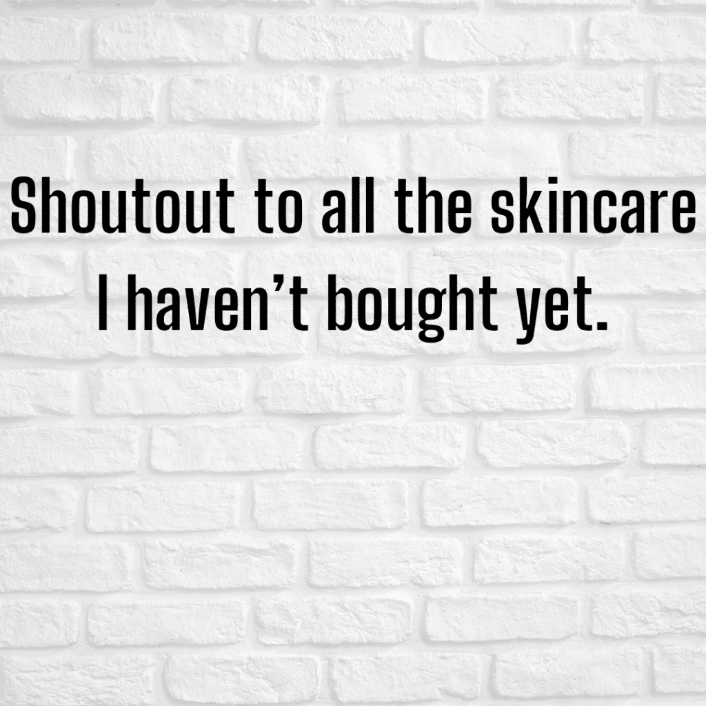 Shoutout to all of the skincare I haven't bought yet. Funny skincare sayings.