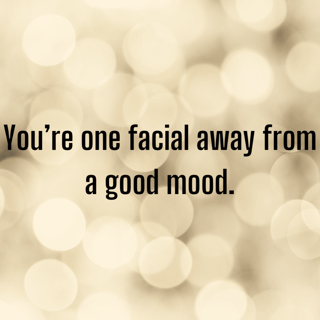 You are one facial away from a good mood. Funny skincare quotes.